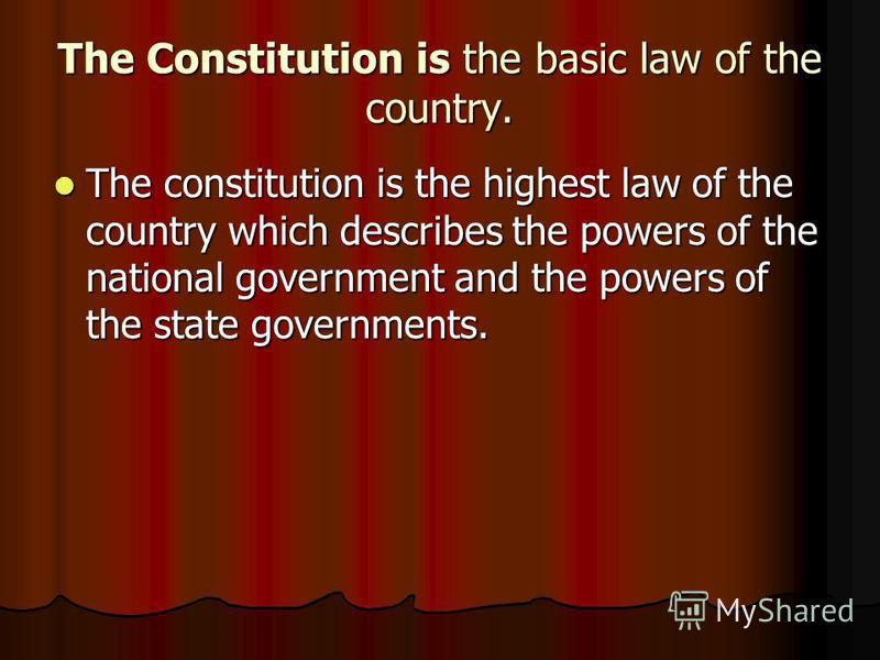 The Constitution is the basic law of the country. The constitution is the highest law of the country which describes the powers of the national government and the powers of the state governments. The constitution is the highest law of the country whi