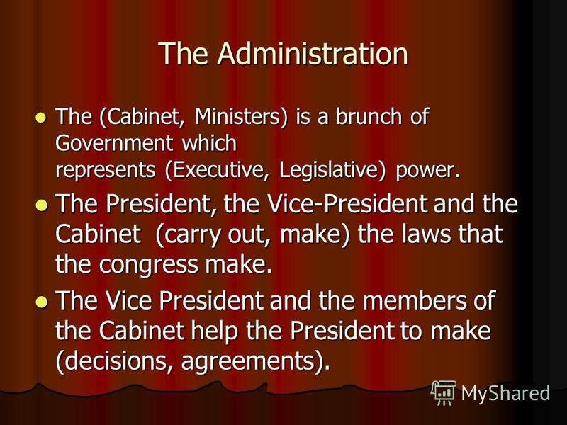 The Administration The (Cabinet, Ministers) is a brunch of Government which represents (Executive, Legislative) power. The (Cabinet, Ministers) is a brunch of Government which represents (Executive, Legislative) power. The President, the Vice-Preside