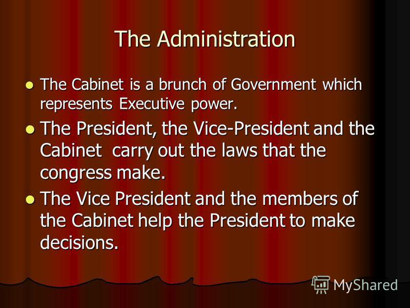 The Administration The Cabinet is a brunch of Government which represents Executive power. The Cabinet is a brunch of Government which represents Executive power. The President, the Vice-President and the Cabinet carry out the laws that the congress