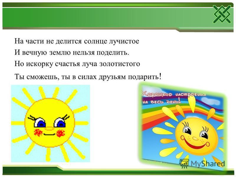 На части не делится солнце лучистое И вечную землю нельзя поделить. Но искорку счастья луча золотистого Ты сможешь, ты в силах друзьям подарить !