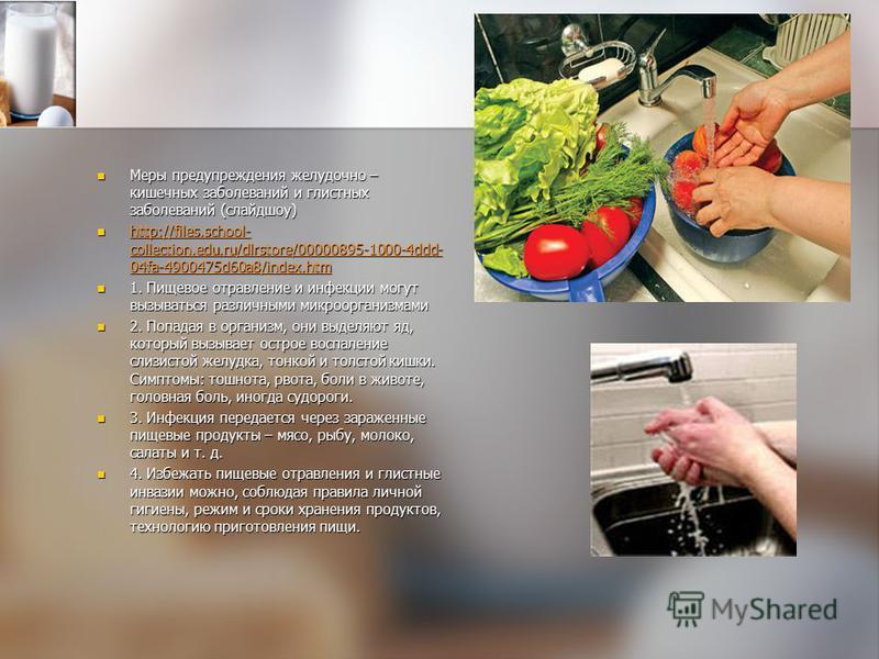 Меры предупреждения желудочно – кишечных заболеваний и глистных заболеваний (слайд шоу) Меры предупреждения желудочно – кишечных заболеваний и глистных заболеваний (слайд шоу) http://files.school- collection.edu.ru/dlrstore/00000895-1000-4ddd- 04fa-4
