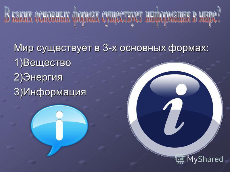 Мир существует в 3-х основных формах: 1)Вещество 2)Энергия 3)Информация