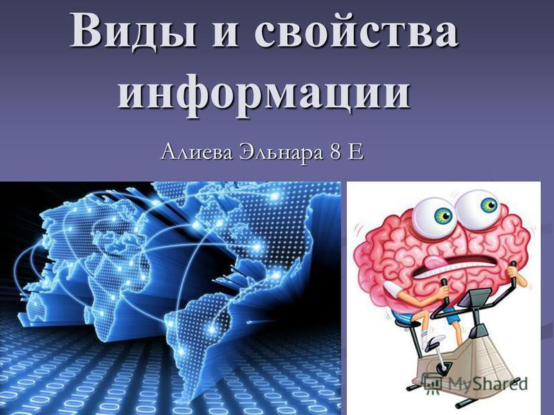 Виды и свойства информации Алиева Эльнара 8 Е