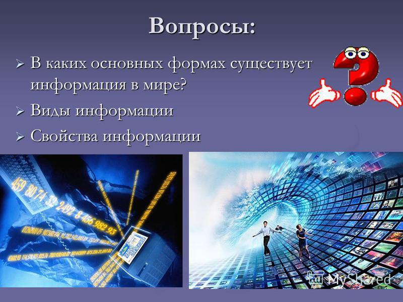 Вопросы: В каких основных формах существует информация в мире? В каких основных формах существует информация в мире? Виды информации Виды информации Свойства информации Свойства информации