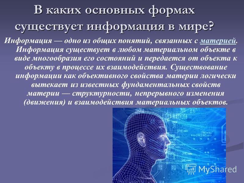 В каких основных формах существует информация в мире? Информация одно из общих понятий, связанных с материей. Информация существует в любом материальном объекте в виде многообразия его состояний и передается от объекта к объекту в процессе их взаимод