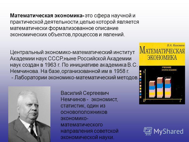 Математическая экономика- это сфера научной и практической деятельности,целью которой является математически формализованное описание экономических объектов,процессов и явлений. Центральный экономико-математический институт Академии наук СССР,ныне Ро