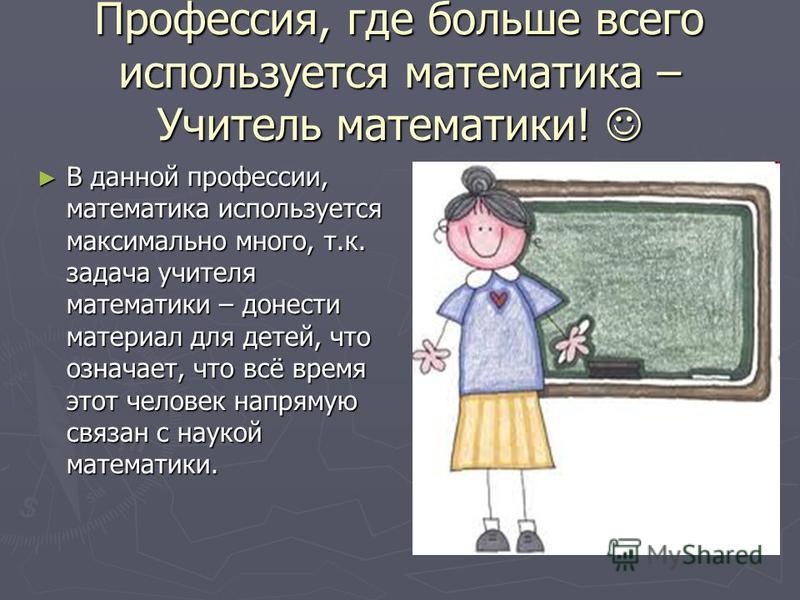 Профессия, где больше всего используется математика – Учитель математики! Профессия, где больше всего используется математика – Учитель математики! В данной профессии, математика используется максимально много, т.к. задача учителя математики – донест