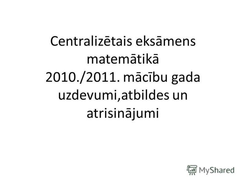 Centralizētais eksāmens matemātikā 2010./2011. mācību gada uzdevumi,atbildes un atrisinājumi