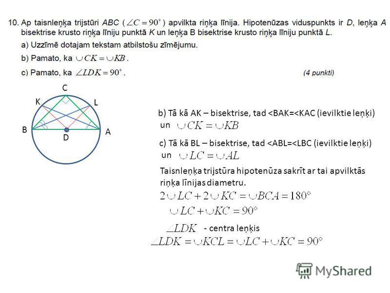 D K B A C L b) Tā kā AK – bisektrise, tad <BAK=<KAC (ievilktie leņķi) un c) Tā kā BL – bisektrise, tad <ABL=<LBC (ievilktie leņķi) un - centra leņķis Taisnleņķa trijstūra hipotenūza sakrīt ar tai apvilktās riņķa līnijas diametru.