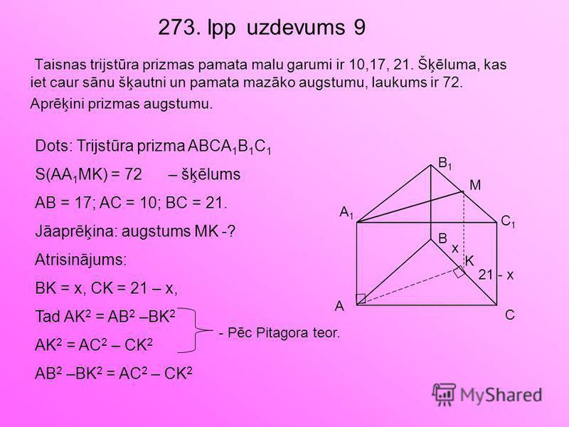 273. lpp uzdevums 9 Taisnas trijstūra prizmas pamata malu garumi ir 10,17, 21. Šķēluma, kas iet caur sānu šķautni un pamata mazāko augstumu, laukums ir 72. Aprēķini prizmas augstumu. A B C A1A1 B1B1 C1C1 K Dots: Trijstūra prizma ABCA 1 B 1 C 1 S(AA 1