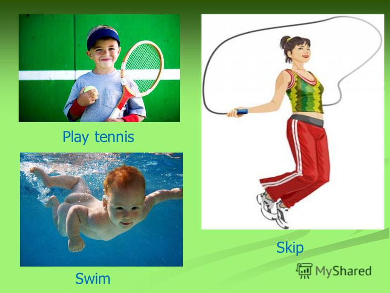 Play tennis Swim Skip