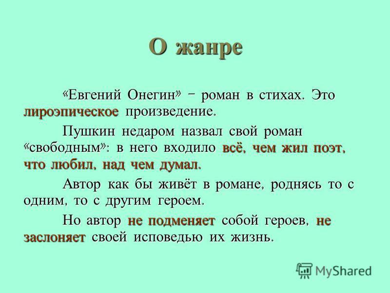 О жанре « Евгений Онегин » - роман в стихах. Это лироэпическое произведение. Пушкин недаром назвал свой роман « свободным »: в него входило всё, чем жил поэт, что любил, над чем думал. Автор как бы живёт в романе, роднясь то с одним, то с другим геро
