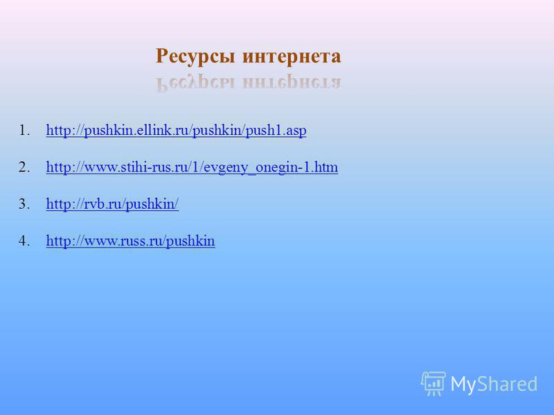 1.http://pushkin.ellink.ru/pushkin/push1.asphttp://pushkin.ellink.ru/pushkin/push1. asp 2.http://www.stihi-rus.ru/1/evgeny_onegin-1.htmhttp://www.stihi-rus.ru/1/evgeny_onegin-1. htm 3.http://rvb.ru/pushkin/http://rvb.ru/pushkin/ 4.http://www.russ.ru/