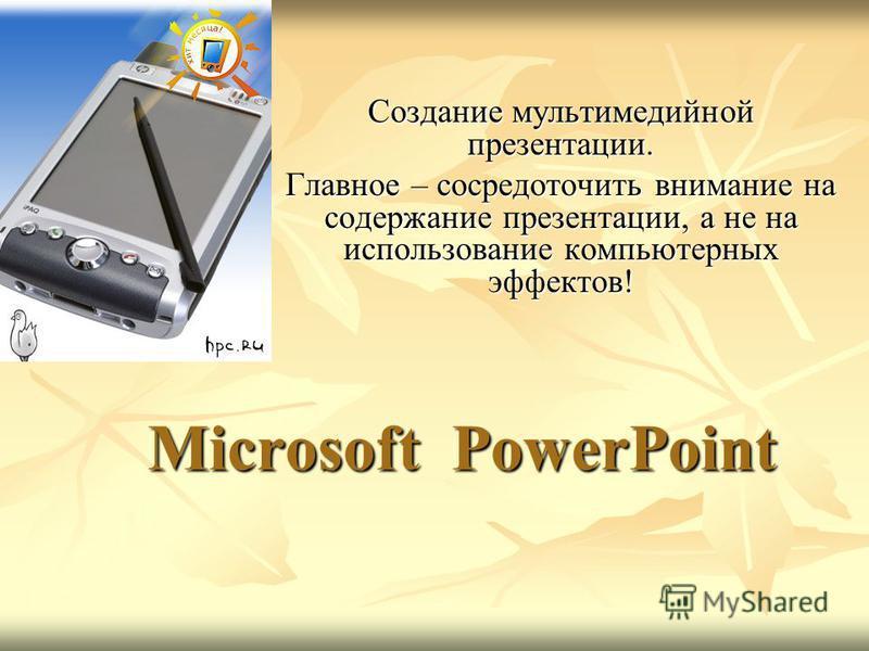 Microsoft PowerPoint Создание мультимедийной презентации. Главное – сосредоточить внимание на содержание презентации, а не на использование компьютерных эффектов!