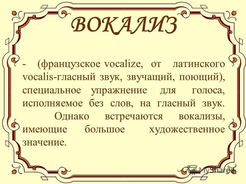 ВОКАЛИЗ - (французское vocalize, от латинского vocalis-гласный звук, звучащий, поющий), специальное упражнение для голоса, исполняемое без слов, на гласный звук. Однако встречаются вокализы, имеющие большое художественное значение.