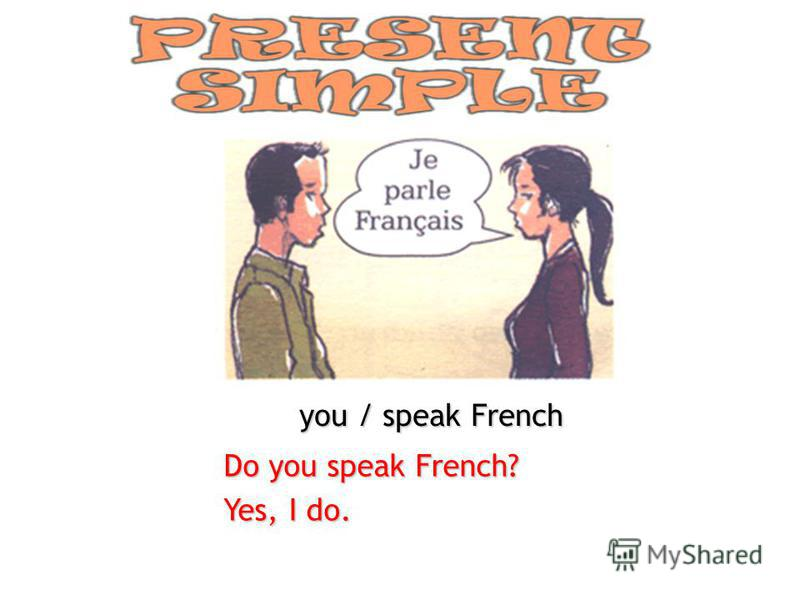 you / speak French Do you speak French? Yes, I do.