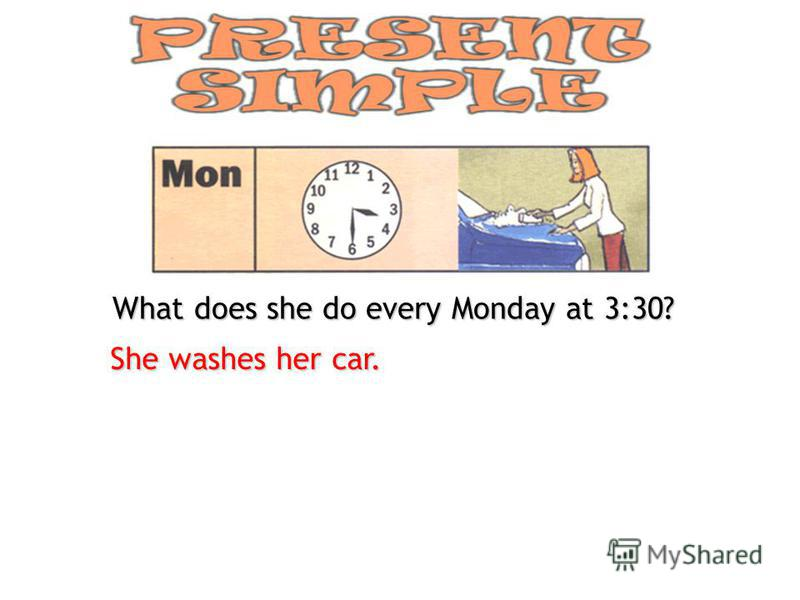 What does she do every Monday at 3:30? She washes her car.