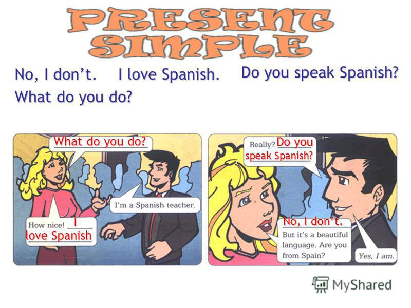 No, I dont.I love Spanish. Do you speak Spanish? What do you do? What do you do? I love Spanish Do you speak Spanish? No, I dont.