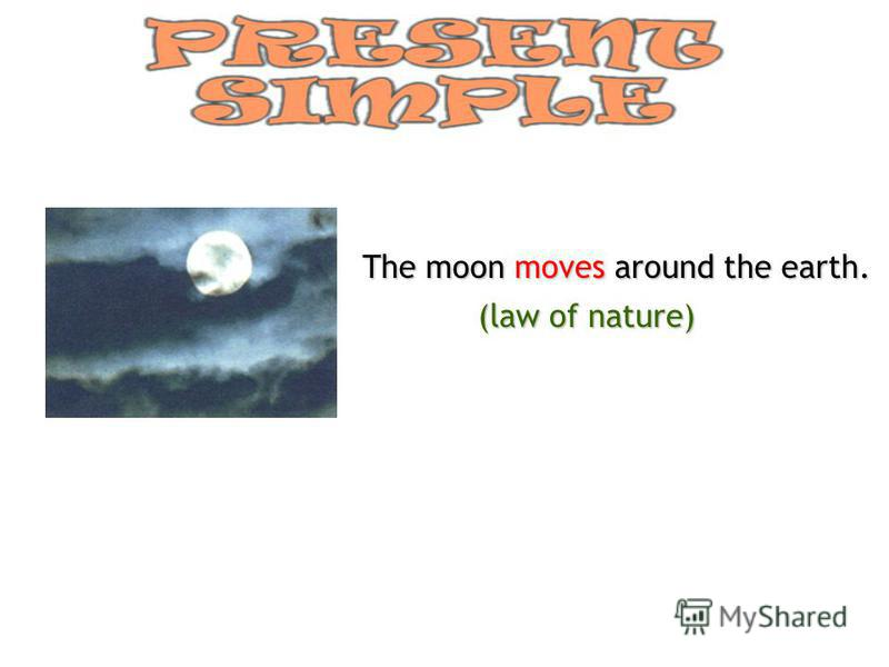 The moon moves moves around the earth. (law of nature)