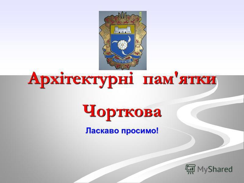 Архітектурні пам'ятки Чорткова Ласкаво просимо!