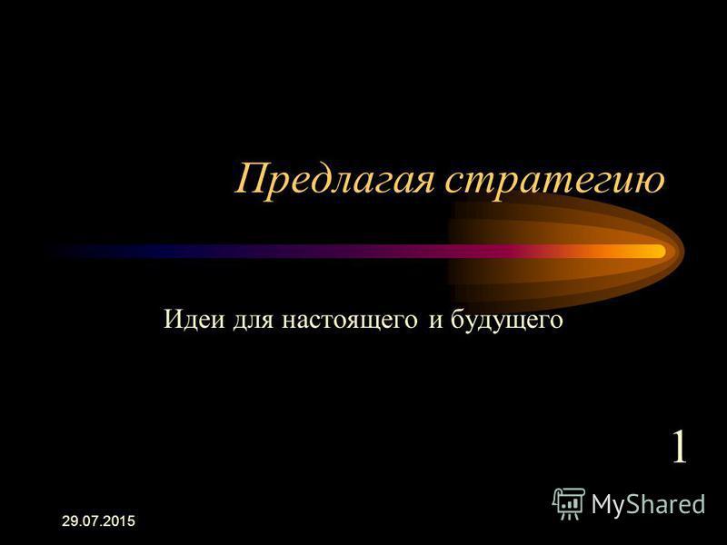 29.07.2015 Предлагая стратегию Идеи для настоящего и будущего 1