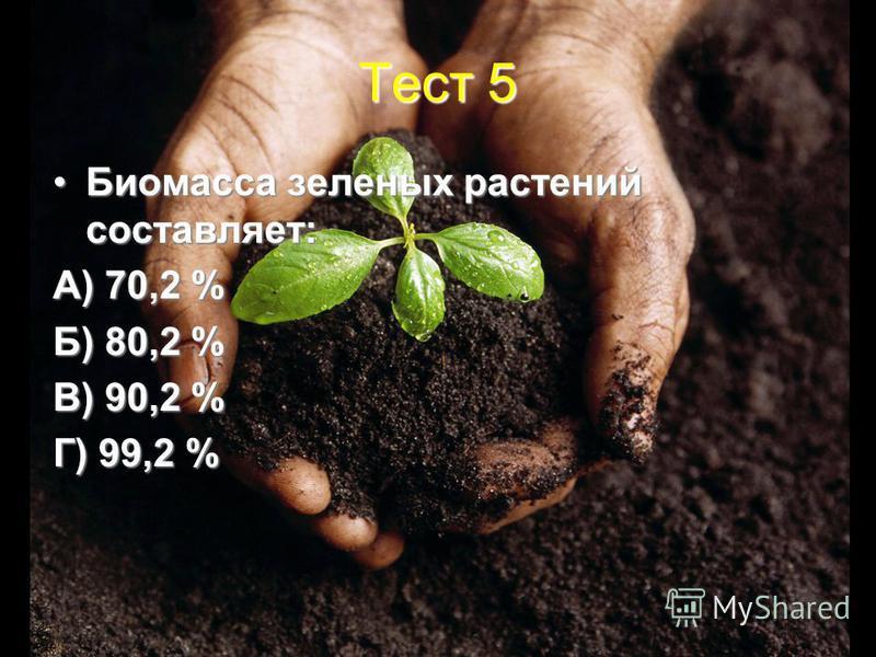 Тест 5 Биомасса зеленых растений составляет:Биомасса зеленых растений составляет: А) 70,2 % Б) 80,2 % В) 90,2 % Г) 99,2 %