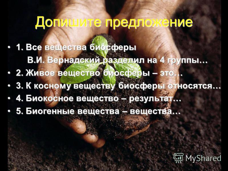 Допишите предложение 1. Все вещества биосферы 1. Все вещества биосферы В.И. Вернадский разделил на 4 группы… В.И. Вернадский разделил на 4 группы… 2. Живое вещество биосферы – это…2. Живое вещество биосферы – это… 3. К косному веществу биосферы относ