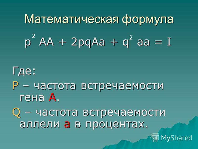 Математическая формула p AA + 2pqAa + q aa = I p AA + 2pqAa + q aa = IГде: P – частота встречаемости гена А. Q – частота встречаемости аллели а в процентах. 2 2