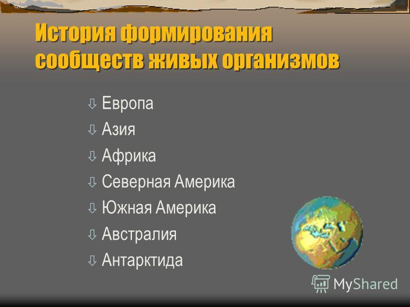 История формирования сообществ живых организмов ò Европа ò Азия ò Африка ò Северная Америка ò Южная Америка ò Австралия ò Антарктида