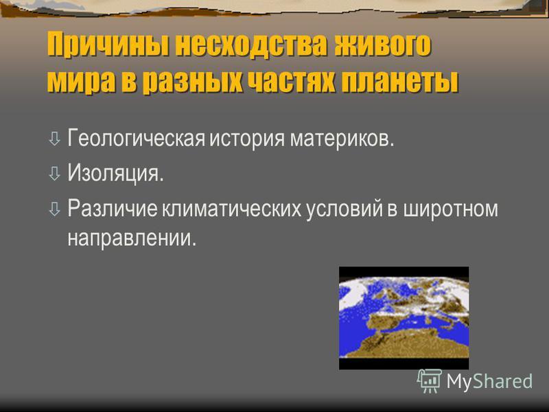 Причины несходства живого мира в разных частях планеты ò Геологическая история материков. ò Изоляция. ò Различие климатических условий в широтном направлении.