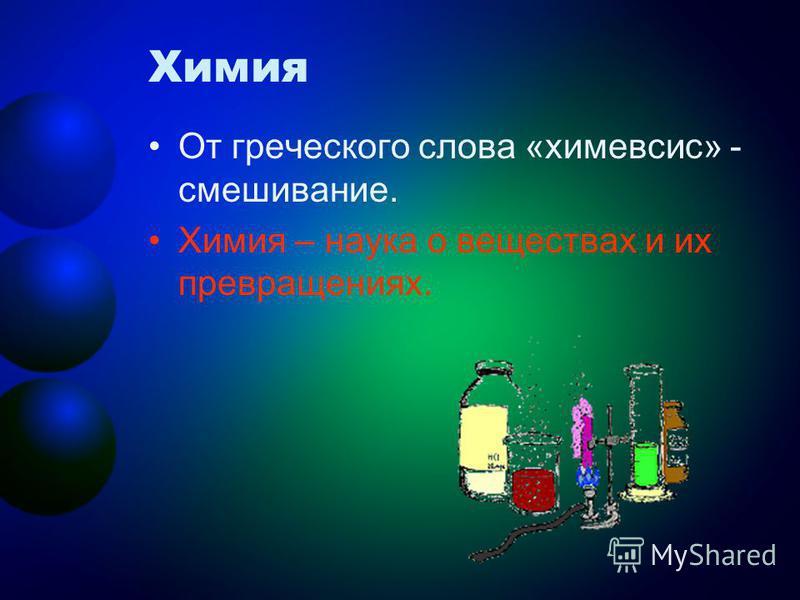 Химия От греческого слова «химевсис» - смешивание. Химия – наука о веществах и их превращениях.