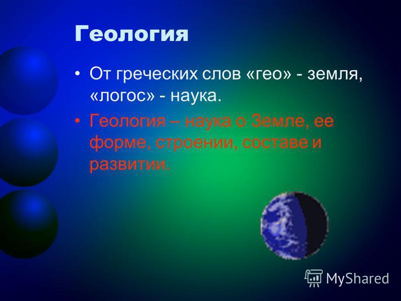 Геология От греческих слов «гео» - земля, «логос» - наука. Геология – наука о Земле, ее форме, строении, составе и развитии.