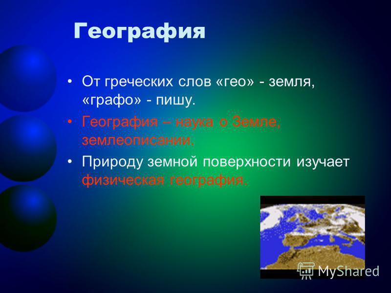 География От греческих слов «гео» - земля, «графо» - пишу. География – наука о Земле, землеописании. Природу земной поверхности изучает физическая география.