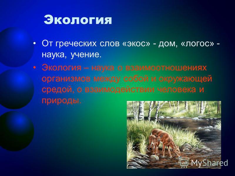 Экология От греческих слов «экос» - дом, «логос» - наука, учение. Экология – наука о взаимоотношениях организмов между собой и окружающей средой, о взаимодействии человека и природы.
