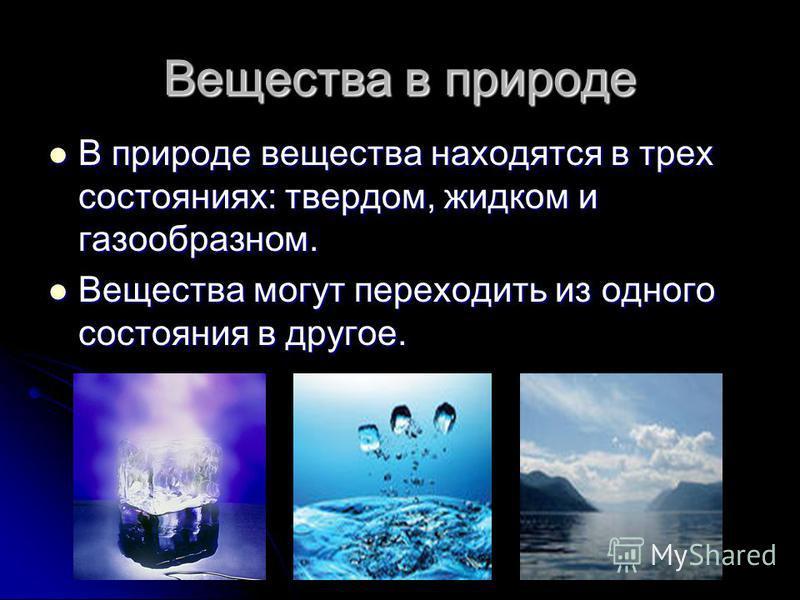 Вещества в природе В природе вещества находятся в трех состояниях: твердом, жидком и газообразном. В природе вещества находятся в трех состояниях: твердом, жидком и газообразном. Вещества могут переходить из одного состояния в другое. Вещества могут