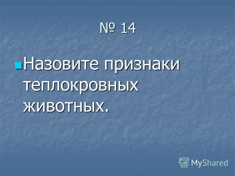 14 14 Назовите признаки теплокровных животных. Назовите признаки теплокровных животных.