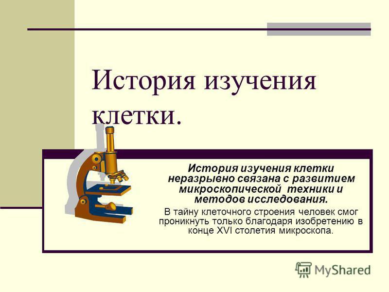 История изучения клетки. История изучения клетки неразрывно связана с развитием микроскопической техники и методов исследования. В тайну клеточного строения человек смог проникнуть только благодаря изобретению в конце XVI столетия микроскопа.