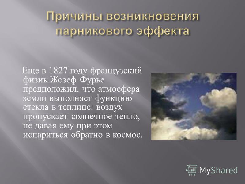 Еще в 1827 году французский физик Жозеф Фурье предположил, что атмосфера земли выполняет функцию стекла в теплице : воздух пропускает солнечное тепло, не давая ему при этом испариться обратно в космос.
