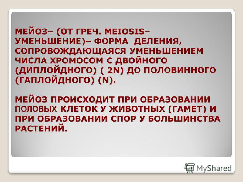 МЕЙОЗ– (ОТ ГРЕЧ. MEIOSIS– УМЕНЬШЕНИЕ)– ФОРМА ДЕЛЕНИЯ, СОПРОВОЖДАЮЩАЯСЯ УМЕНЬШЕНИЕМ ЧИСЛА ХРОМОСОМ С ДВОЙНОГО (ДИПЛОЙДНОГО) ( 2N) ДО ПОЛОВИННОГО (ГАПЛОЙДНОГО) (N). МЕЙОЗ ПРОИСХОДИТ ПРИ ОБРАЗОВАНИИ ПОЛОВЫХ КЛЕТОК У ЖИВОТНЫХ (ГАМЕТ) И ПРИ ОБРАЗОВАНИИ СП