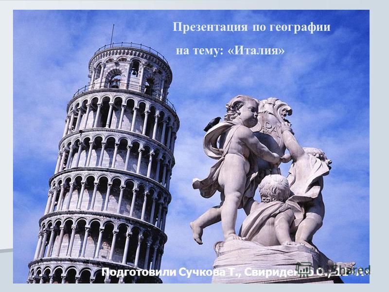 Презентация по географии на тему: «Италия» Презентация по географии на тему: «Италия» Подготовили Сучкова Т., Свириденко О.; 11«А»