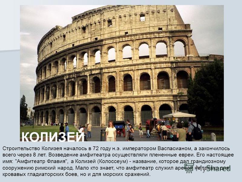 КОЛИЗЕЙ Строительство Колизея началось в 72 году н.э. императором Васпасианом, а закончилось всего через 8 лет. Возведение амфитеатра осуществляли плененные евреи. Его настоящее имя: