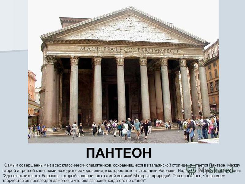 ПАНТЕОН Самым совершенным из всех классических памятников, сохранившихся в итальянской столице, считается Пантеон. Между второй и третьей капеллами находится захоронение, в котором покоятся останки Рафаэля. Надпись на его надгробии гласит:
