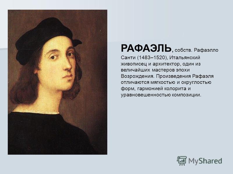 РАФАЭЛЬ, собств. Рафаэлло Санти (1483–1520), Итальянский живописец и архитектор, один из величайших мастеров эпохи Возрождения. Произведения Рафаэля отличаются мягкостью и округлостью форм, гармонией колорита и уравновешенностью композиции.