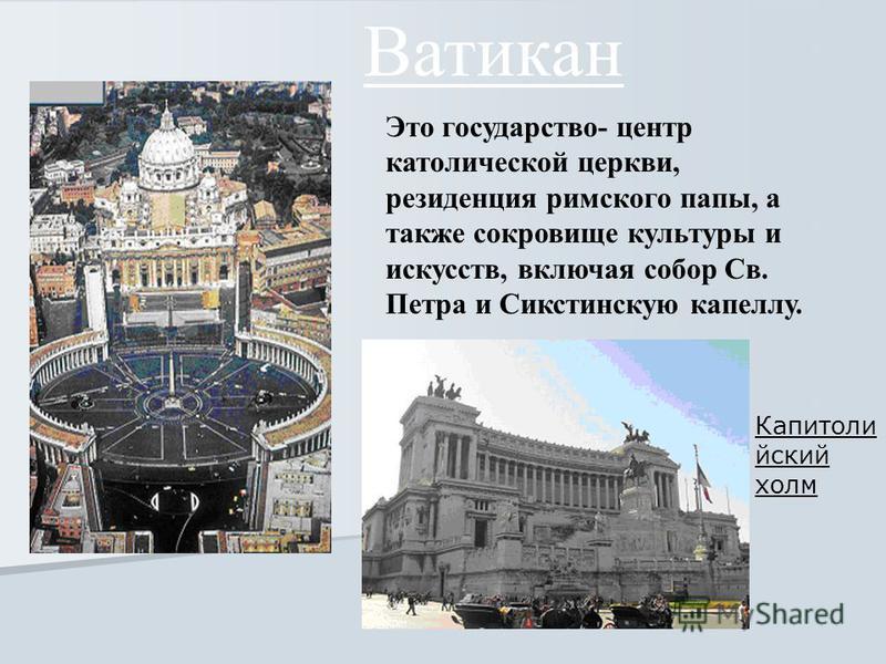 Ватикан Это государство- центр католической церкви, резиденция римского папы, а также сокровище культуры и искусств, включая собор Св. Петра и Сикстинскую капеллу. Капитоли йский холм