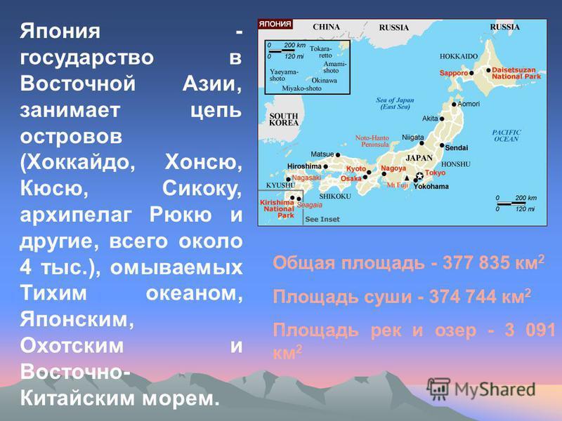 Япония - государство в Восточной Азии, занимает цепь островов (Хоккайдо, Хонсю, Кюсю, Сикоку, архипелаг Рюкю и другие, всего около 4 тыс.), омываемых Тихим океаном, Японским, Охотским и Восточно- Китайским морем. Общая площадь - 377 835 км 2 Площадь