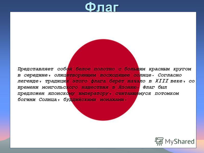 Флаг Представляет собой белое полотно с большим красным кругом в середине, олицетворяющем восходящее солнце. Согласно легенде, традиция этого флага берёт начало в XIII веке, со времени монгольского нашествия в Японию. Флаг был предложен японскому имп