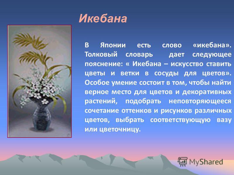 В Японии есть слово «икебана». Толковый словарь дает следующее пояснение: « Икебана – искусство ставить цветы и ветки в сосуды для цветов». Особое умение состоит в том, чтобы найти верное место для цветов и декоративных растений, подобрать неповторяю