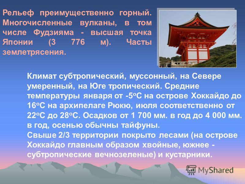 Рельеф преимущественно горный. Многочисленные вулканы, в том числе Фудзияма - высшая точка Японии (3 776 м). Часты землетрясения. Климат субтропический, муссонный, на Севере умеренный, на Юге тропический. Средние температуры января от -5 о С на остро