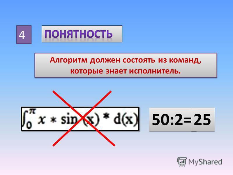 4 Алгоритм должен состоять из команд, которые знает исполнитель. 50:2= 25