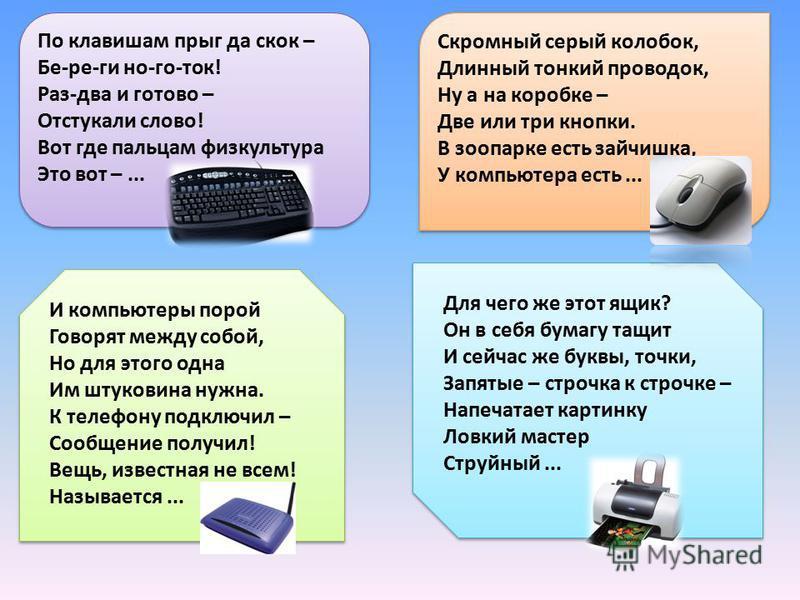 По клавишам прыг да скок – Бе-ре-ги но-го-ток! Раз-два и готово – Отстукали слово! Вот где пальцам физкультура Это вот –... Скромный серый колобок, Длинный тонкий проводок, Ну а на коробке – Две или три кнопки. В зоопарке есть зайчишка, У компьютера